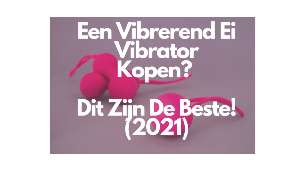 Een Vibrerend Ei Vibrator Kopen Dit Zijn De Beste!